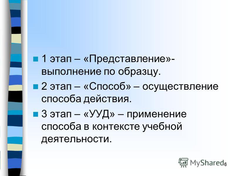 1 этап – «Представление»- выполнение по образцу. 2 этап – «Способ» – осуществление способа действия. 3 этап – «УУД» – применение способа в контексте учебной деятельности. 6