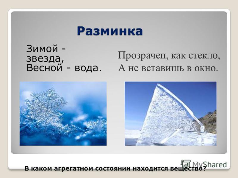 Разминка Зимой - звезда, Весной - вода. Прозрачен, как стекло, А не вставишь в окно. В каком агрегатном состоянии находится вещество?