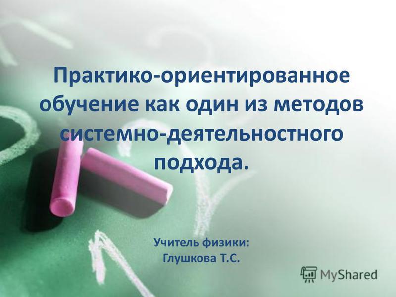 Практико-ориентированное обучение как один из методов системно-деятельностного подхода. Учитель физики: Глушкова Т.С.