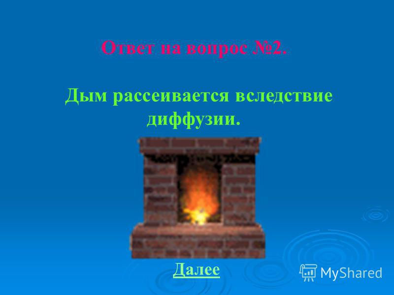 Ответ на вопрос 2. Дым рассеивается вследствие диффузии. Далее