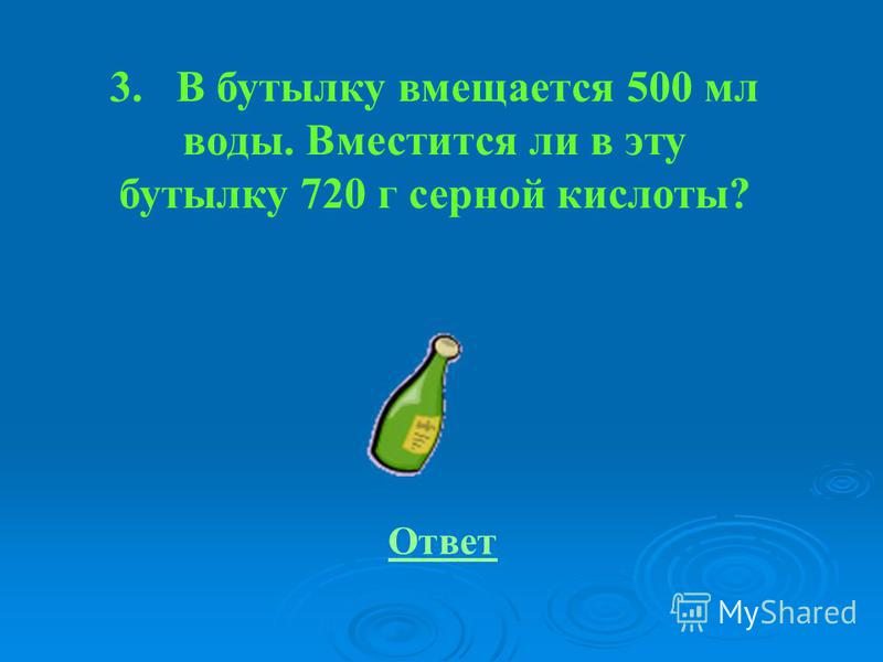 3. В бутылку вмещается 500 мл воды. Вместится ли в эту бутылку 720 г серной кислоты? Ответ