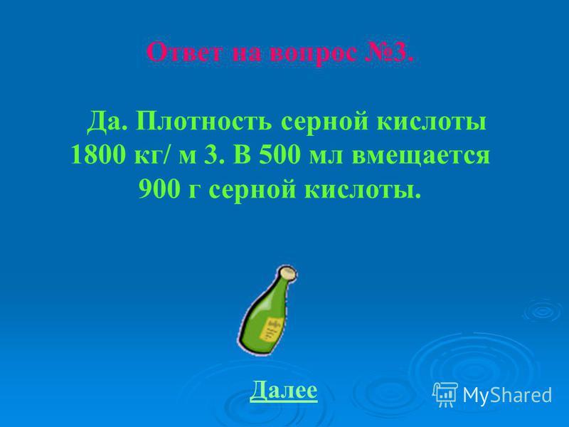 Ответ на вопрос 3. Да. Плотность серной кислоты 1800 кг/ м 3. В 500 мл вмещается 900 г серной кислоты. Далее