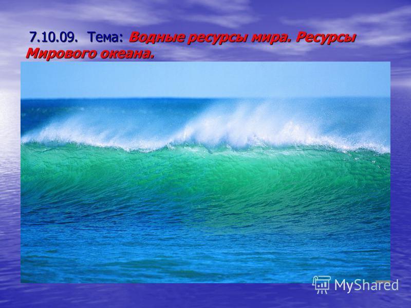 7.10.09. Тема: Водные ресурсы мира. Ресурсы Мирового океана. 7.10.09. Тема: Водные ресурсы мира. Ресурсы Мирового океана.