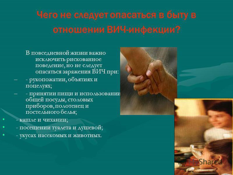 Чего не следует опасаться в быту в отношении ВИЧ-инфекции? В повседневной жизни важно исключить рискованное поведение, но не следует опасаться заражения ВИЧ при: – –- рукопожатии, объятиях и поцелуях; – –- принятии пищи и использовании общей посуды,