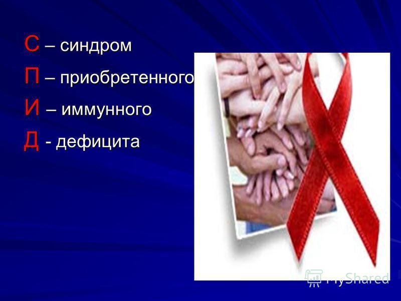 С – синдром П – приобретенного И – иммунного Д - дефицита