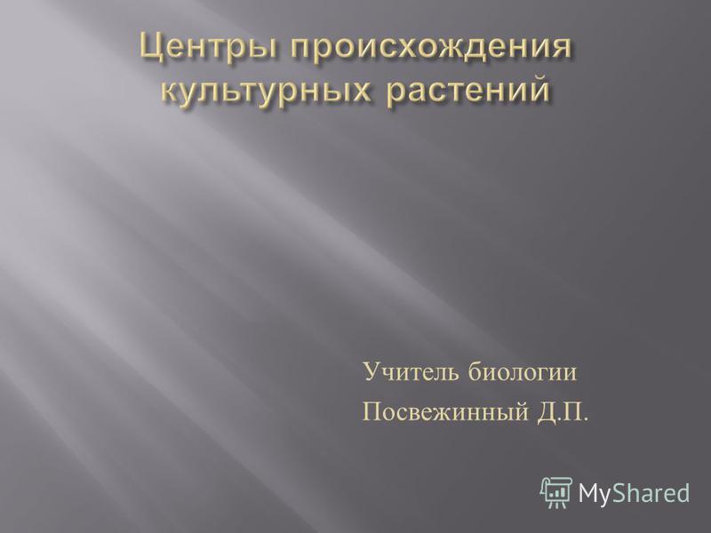 Учитель биологии Посвежинный Д. П.