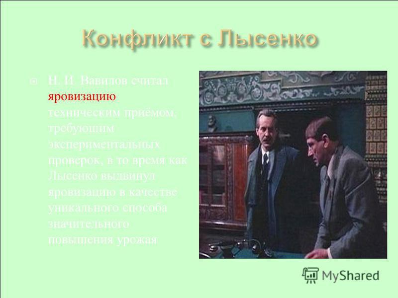 Н. И. Вавилов считал яровизацию техническим приёмом, требующим экспериментальных проверок, в то время как Лысенко выдвинул яровизацию в качестве уникального способа значительного повышения урожая