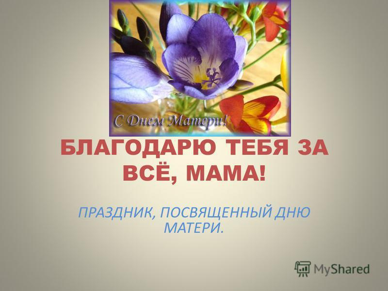 БЛАГОДАРЮ ТЕБЯ ЗА ВСЁ, МАМА! ПРАЗДНИК, ПОСВЯЩЕННЫЙ ДНЮ МАТЕРИ.