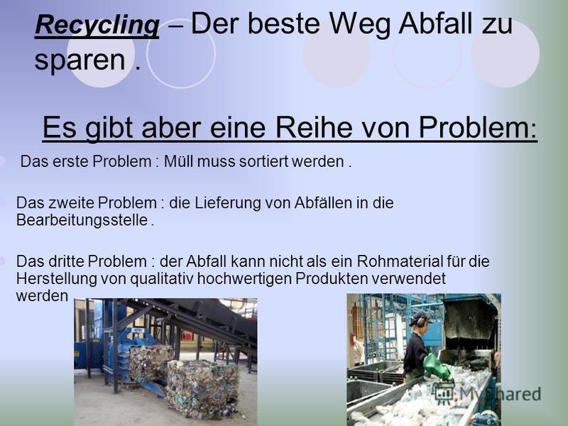 Recycling – Der beste Weg Abfall zu sparen. Es gibt aber eine Reihe von Problem : Das erste Problem : Müll muss sortiert werden. Das zweite Problem : die Lieferung von Abfällen in die Bearbeitungsstelle. Das dritte Problem : der Abfall kann nicht als