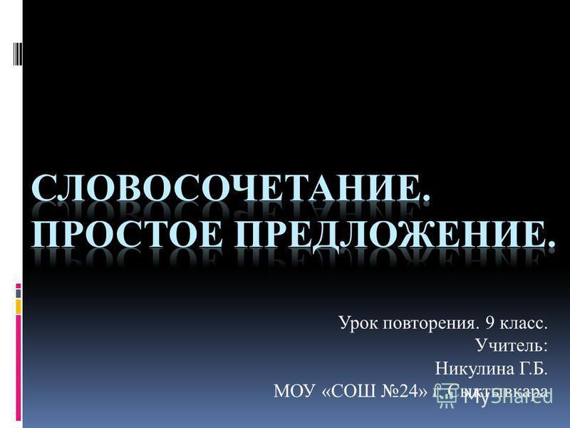 Урок повторения. 9 класс. Учитель: Никулина Г.Б. МОУ «СОШ 24» г. Сыктывкара