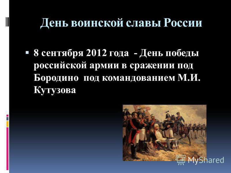 День воинской славы России 8 сентября 2012 года - День победы российской армии в сражении под Бородино под командованием М.И. Кутузова