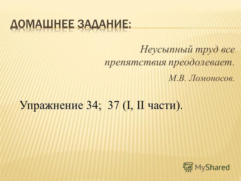 Неусыпный труд все препятствия преодолевает. М.В. Ломоносов. Упражнение 34; 37 (I, II части).