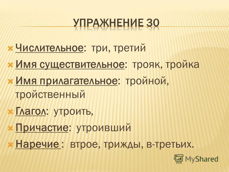Числительное: три, третий Имя существительное: трояк, тройка Имя прилагательное: тройной, тройственный Глагол: утроить, Причастие: утроивший Наречие : втрое, трижды, в-ттретьих.