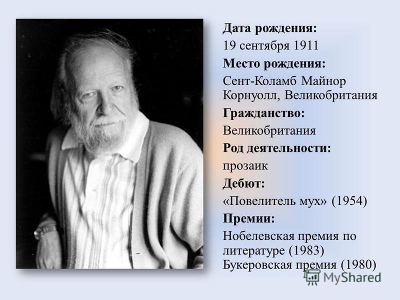 Дата рождения: 19 сентября 1911 Место рождения: Сент-Коламб Майнор Корнуолл, Великобритания Гражданство: Великобритания Род деятельности: прозаик Дебют: «Повелитель мух» (1954) Премии: Нобелевская премия по литературе (1983) Букеровская премия (1980)