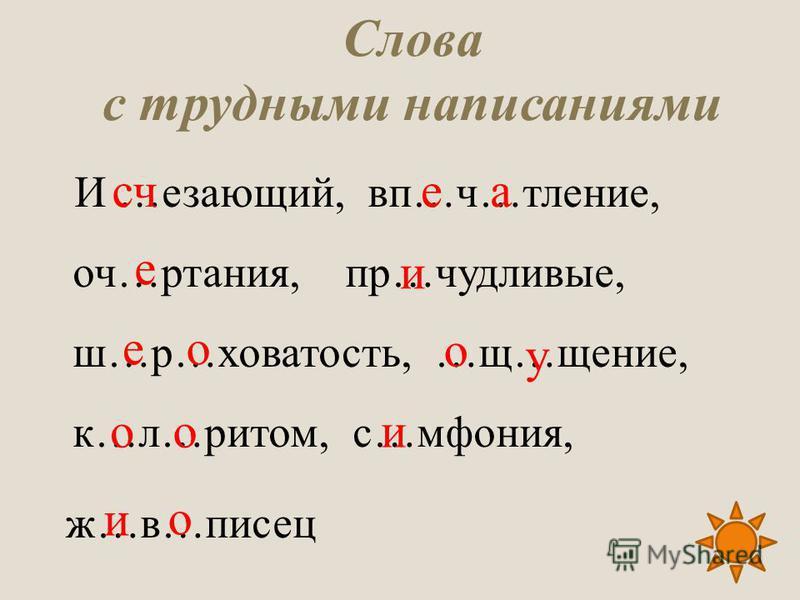 Слова с трудными написаниями И …езающий, в п…ч…тление, оч…ртания, пр…чудливые, ш…р…ховатость, …щ…щение, к…л…ритом, с…мфония, ж…в…писец счае и е е о о у обои и о