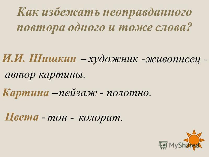 Как избежать неоправданного повтора одного и тоже слова? И.И. Шишкин – Картина – Цвета - автор картины. живописец - художник - пейзаж -полотно. тон -колорит.
