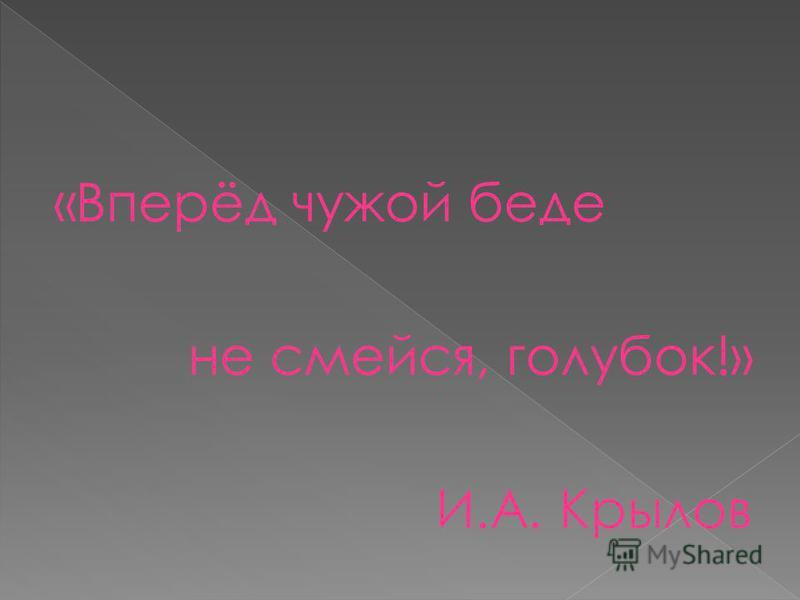 «Вперёд чужой беде не смейся, голубок!» И.А. Крылов