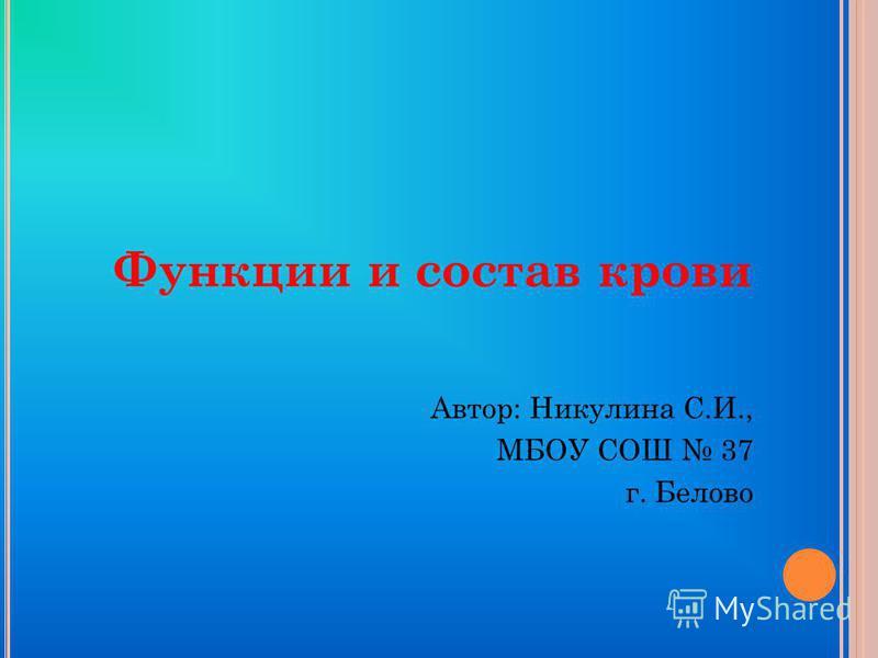 Функции и состав крови Автор: Никулина С.И., МБОУ СОШ 37 г. Белово