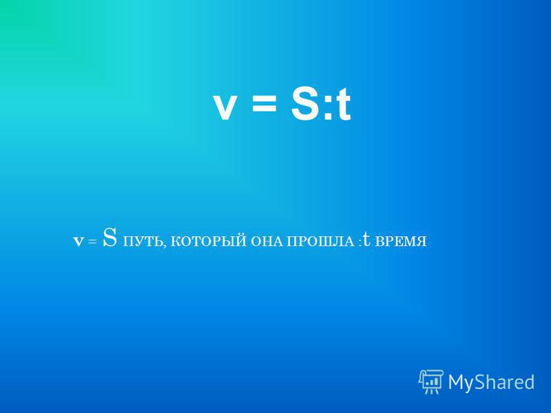 v = S ПУТЬ, КОТОРЫЙ ОНА ПРОШЛА : t ВРЕМЯ v = S:t