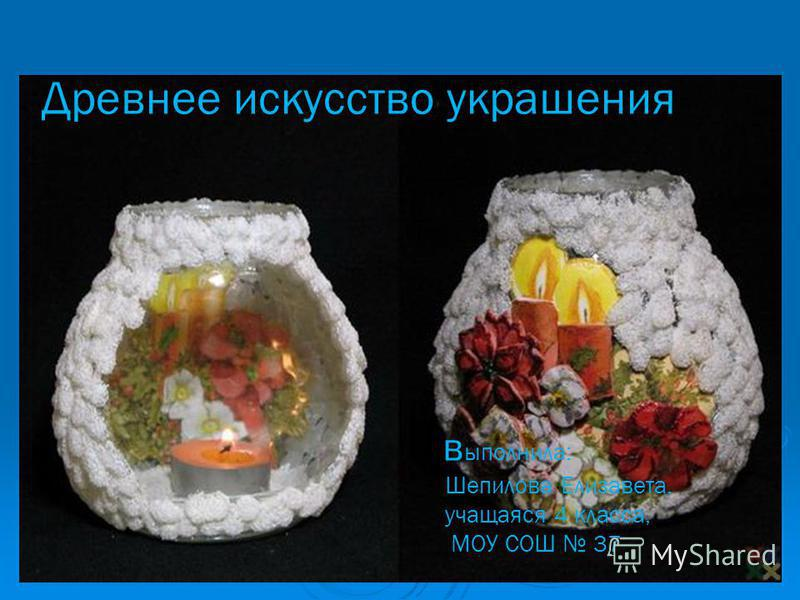 Древнее искусство украшения выполнила: Шепилова Елизавета, учащаяся 4 класса, МОУ СОШ 37