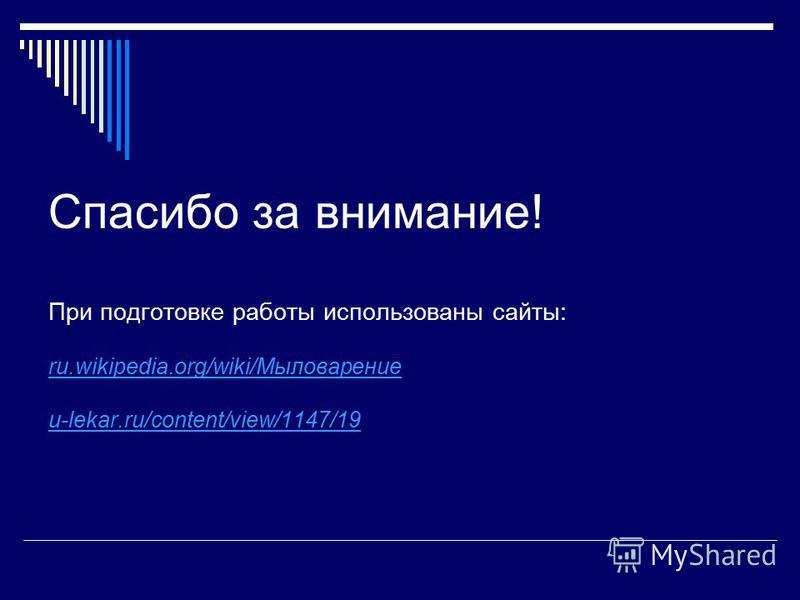 Спасибо за внимание! При подготовке работы использованы сайты: ru.wikipedia.org/wiki/Мыловарение u-lekar.ru/content/view/1147/19 ru.wikipedia.org/wiki/Мыловарение u-lekar.ru/content/view/1147/19
