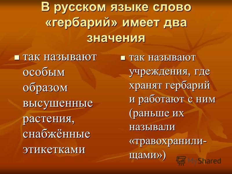 В русском языке слово «гербарий» имеет два значения так называют особым образом высушенные растения, снабжённые этикетками так называют особым образом высушенные растения, снабжённые этикетками так называют учреждения, где хранят гербарий и работают