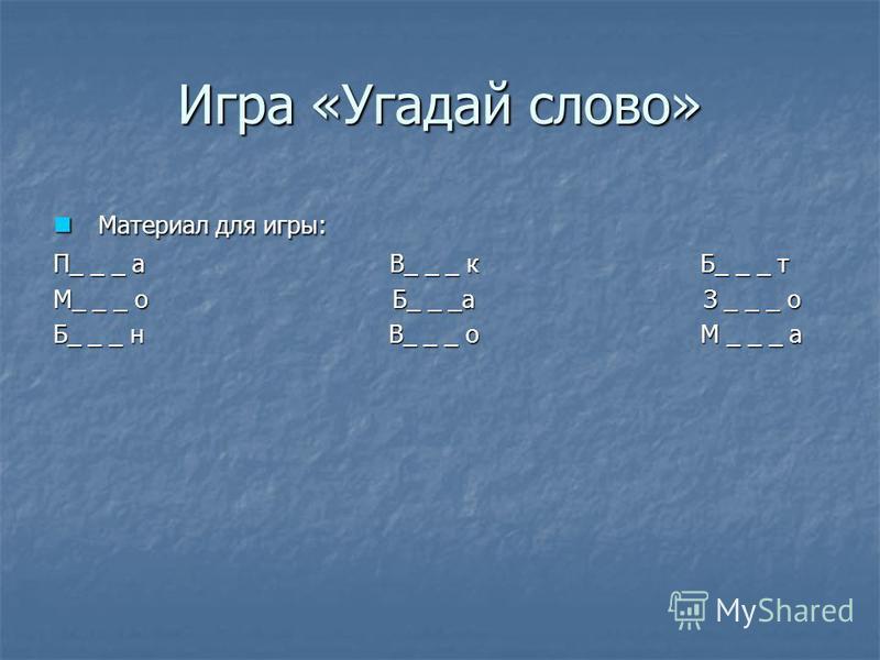 Игра «Угадай слово» Материал для игры: Материал для игры: П_ _ _ а В_ _ _ к Б_ _ _ т М_ _ _ о Б_ _ _а З _ _ _ о Б_ _ _ н В_ _ _ о М _ _ _ а