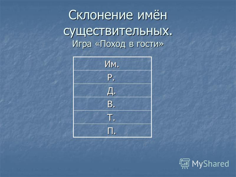 Склонение имён существительных. Игра «Поход в гости» Им. Им. Р. Р. Д. Д. В. В. Т. Т. П. П.