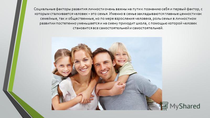 Социальные факторы развития личности очень важны на пути к познанию себя и первый фактор, с которым сталкивается человек – это семья. Именно в семье закладываются главные ценности как семейные, так и общественные, но по мере взросления человека, роль