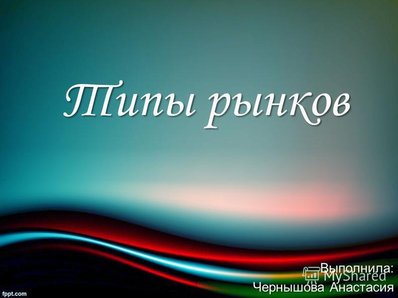 Выполнила: Чернышова Анастасия Типы рынков