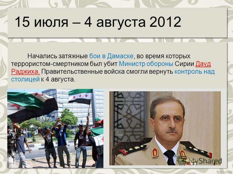 15 июля – 4 августа 2012 Начались затяжные бои в Дамаске, во время которых террористом-смертником был убит Министр обороны Сирии Дауд Раджиха. Правительственные войска смогли вернуть контроль над столицей к 4 августа.