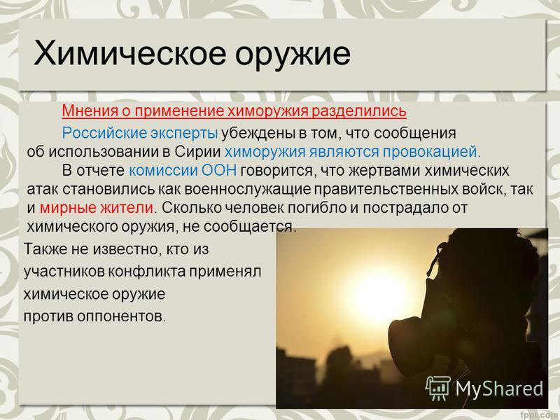 Химическое оружие Мнения о применение хим оружия разделились Российские эксперты убеждены в том, что сообщения об использовании в Сирии хим оружия являются провокацией. В отчете комиссии ООН говорится, что жертвами химических атак становились как вое