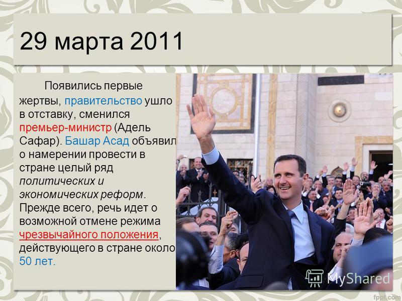 29 марта 2011 Появились первые жертвы, правительство ушло в отставку, сменился премьер-министр (Адель Сафар). Башар Асад объявил о намерении провести в стране целый ряд политических и экономических реформ. Прежде всего, речь идет о возможной отмене р