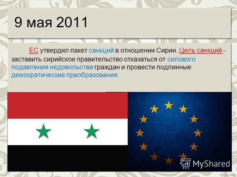 9 мая 2011 ЕС утвердил пакет санкций в отношении Сирии. Цель санкций - заставить сирийское правительство отказаться от силового подавления недовольства граждан и провести подлинные демократические преобразования.