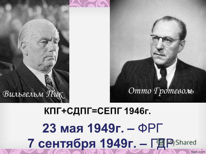 23 мая 1949 г. – ФРГ 7 сентября 1949 г. – ГДР КПГ+СДПГ=СЕПГ 1946 г. Вильгельм Пик Отто Гротеволь
