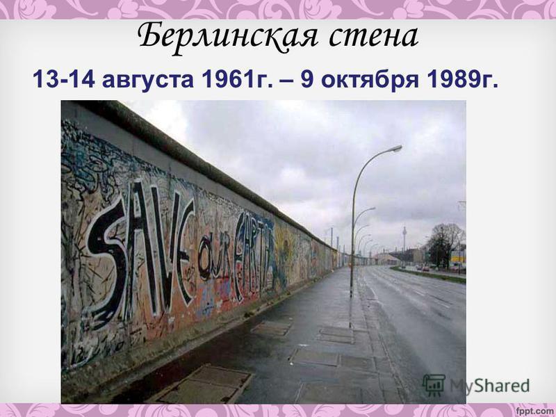 Берлинская стена 13-14 августа 1961 г. – 9 октября 1989 г.