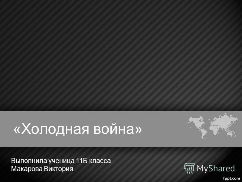 «Холодная война» Выполнила ученица 11Б класса Макарова Виктория