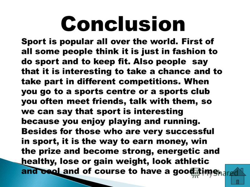 Conclusion Sport is popular all over the world. First of all some people think it is just in fashion to do sport and to keep fit. Also people say that it is interesting to take a chance and to take part in different competitions. When you go to a spo