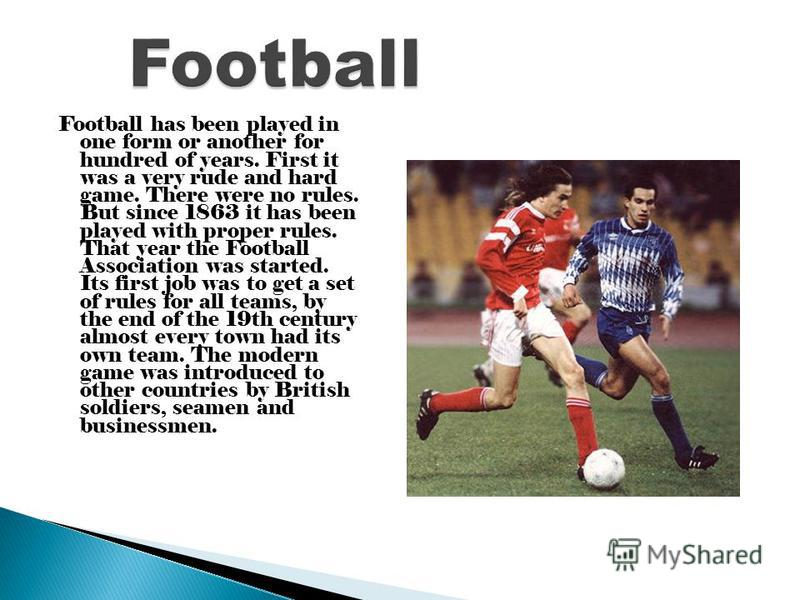 Football has been played in one form or another for hundred of years. First it was a very rude and hard game. There were no rules. But since 1863 it has been played with proper rules. That year the Football Association was started. Its first job was