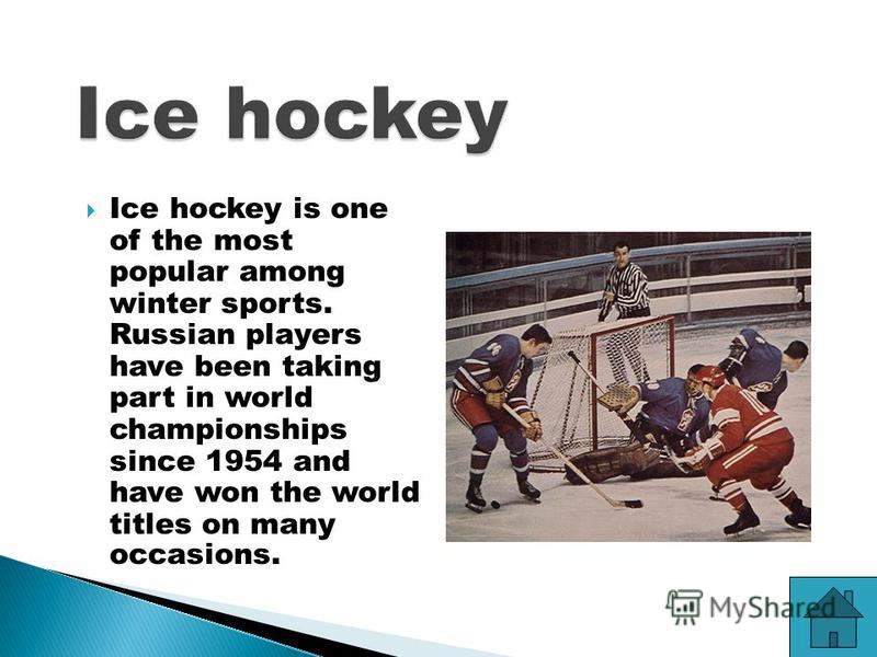 Ice hockey is one of the most popular among winter sports. Russian players have been taking part in world championships since 1954 and have won the world titles on many occasions.
