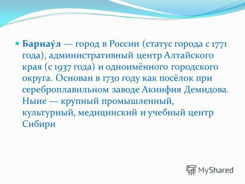 Барнау́л город в России (статус города с 1771 года), административный центр Алтайского края (с 1937 года) и одноимённого городского округа. Основан в 1730 году как посёлок при сереброплавильном заводе Акинфия Демидова. Ныне крупный промышленный, куль