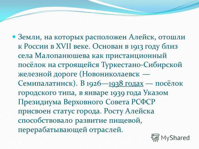 Земли, на которых расположен Алейск, отошли к России в XVII веке. Основан в 1913 году близ села Малопанюшева как пристанционный посёлок на строящейся Туркестано-Сибирской железной дороге (Новониколаевск Семипалатинск). В 19261938 годах посёлок городс
