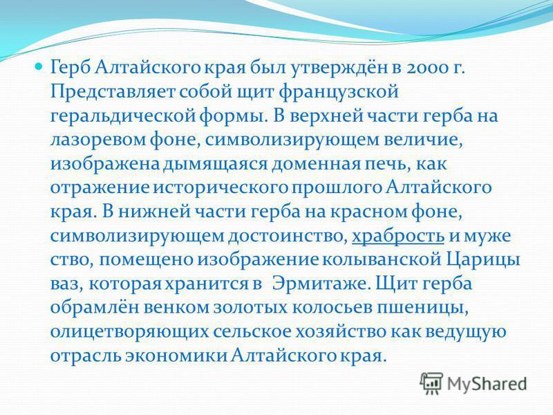 Герб Алтайского края был утверждён в 2000 г. Представляет собой щит французской геральдической формы. В верхней части герба на лазоревом фоне, символизирующем величие, изображена дымящаяся доменная печь, как отражение исторического прошлого Алтайског