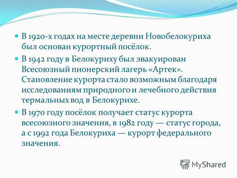 В 1920-х годах на месте деревни Новобелокуриха был основан курортный посёлок. В 1942 году в Белокуриху был эвакуирован Всесоюзный пионерский лагерь «Артек». Становление курорта стало возможным благодаря исследованиям природного и лечебного действия т