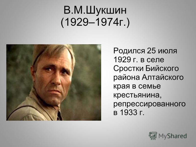 В.М.Шукшин (1929–1974 г.) Родился 25 июля 1929 г. в селе Сростки Бийского района Алтайского края в семье крестьянина, репрессированного в 1933 г.