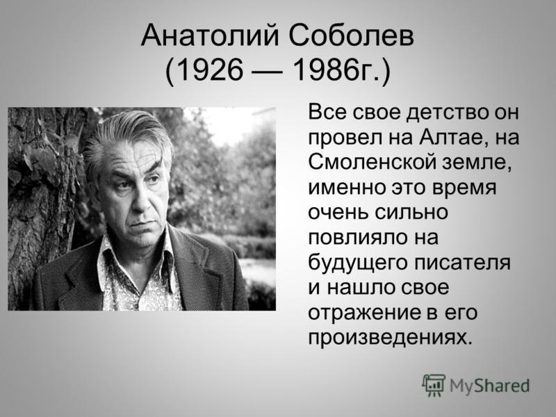 Анатолий Соболев (1926 1986 г.) Все свое детство он провел на Алтае, на Смоленской земле, именно это время очень сильно повлияло на будущего писателя и нашло свое отражение в его произведениях.