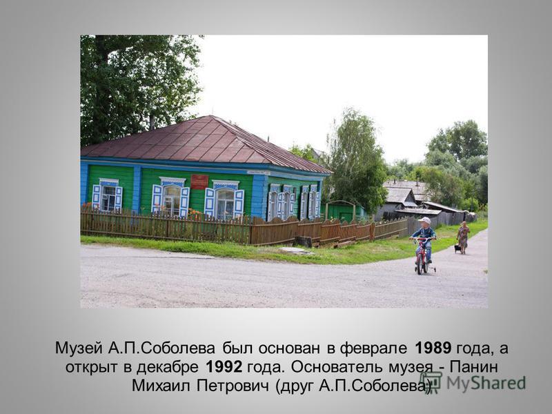 Музей А.П.Соболева был основан в феврале 1989 года, а открыт в декабре 1992 года. Основатель музея - Панин Михаил Петрович (друг А.П.Соболева)