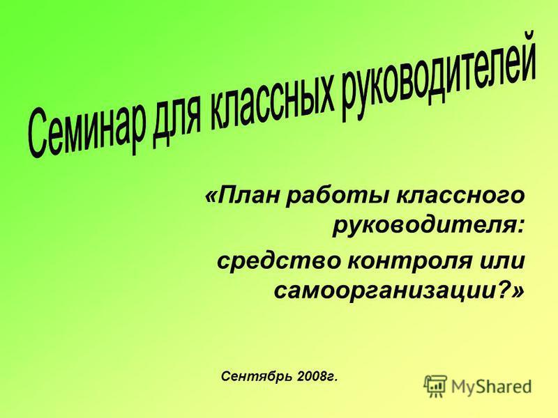 «План работы классного руководителя: средство контроля или самоорганизации?» Сентябрь 2008 г.