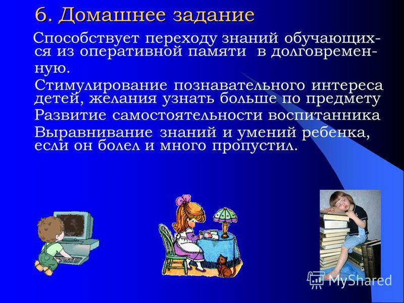 6. Домашнее задание Способствует переходу знаний обучающих- ся из оперативной памяти в долговременную. Стимулирование познавательного интереса детей, желания узнать большее по предмету Развитие самостоятельности воспитанника Выравнивание знаний и уме