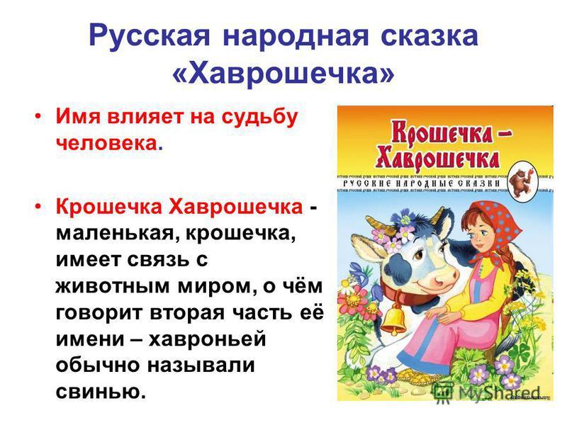 Русская народная сказка «Хаврошечка» Имя влияет на судьбу человека. Крошечка Хаврошечка - маленькая, крошечка, имеет связь с животным миром, о чём говорит вторая часть её имени – хавроньей обычно называли свинью.